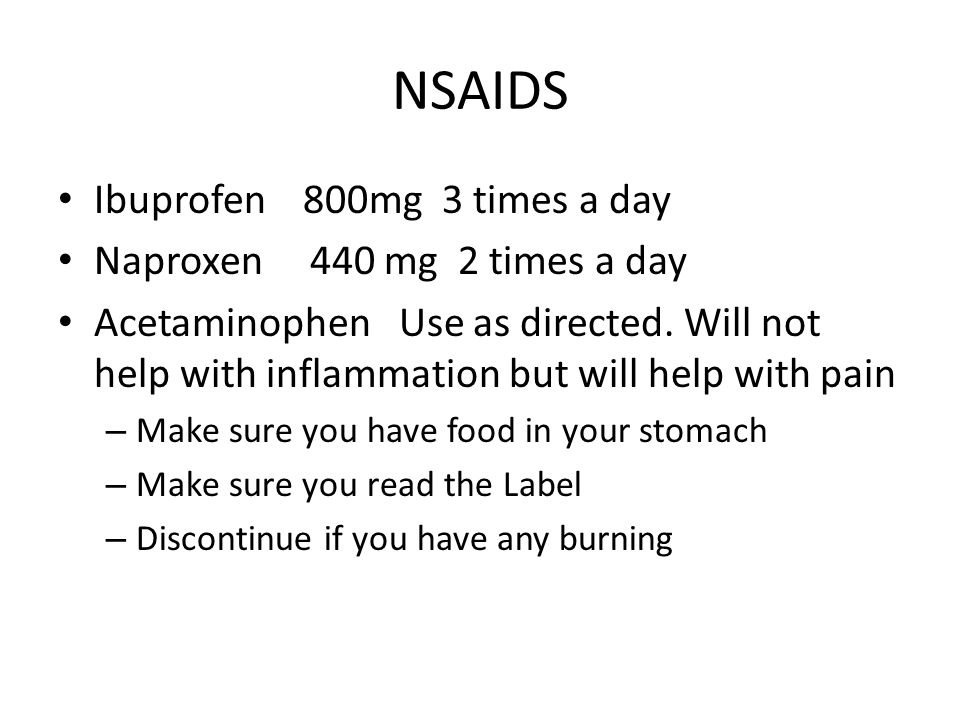 NSAIDS Ibuprofen 800mg 3 times a day Naproxen 440 mg 2 times a day Acetaminophen Use as directed.