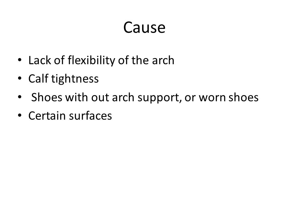 Cause Lack of flexibility of the arch Calf tightness Shoes with out arch support, or worn shoes Certain surfaces