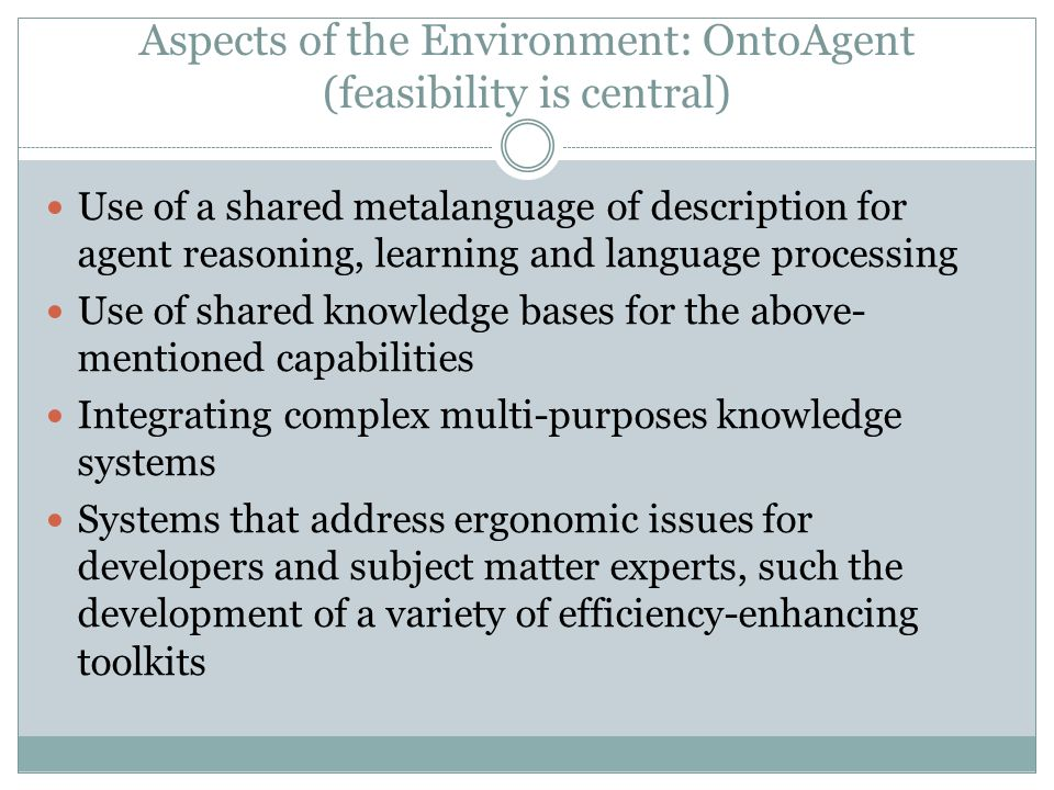 Aspects of the Environment: OntoAgent (feasibility is central) Use of a shared metalanguage of description for agent reasoning, learning and language processing Use of shared knowledge bases for the above- mentioned capabilities Integrating complex multi-purposes knowledge systems Systems that address ergonomic issues for developers and subject matter experts, such the development of a variety of efficiency-enhancing toolkits