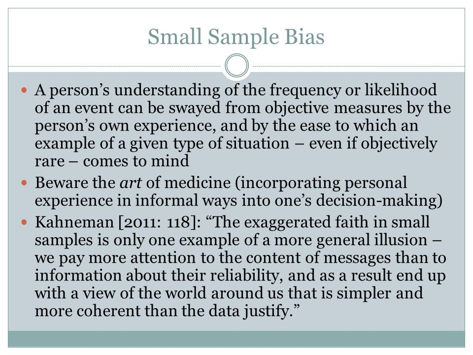 Small Sample Bias A person's understanding of the frequency or likelihood of an event can be swayed from objective measures by the person's own experience, and by the ease to which an example of a given type of situation – even if objectively rare – comes to mind Beware the art of medicine (incorporating personal experience in informal ways into one's decision-making) Kahneman [2011: 118]: The exaggerated faith in small samples is only one example of a more general illusion – we pay more attention to the content of messages than to information about their reliability, and as a result end up with a view of the world around us that is simpler and more coherent than the data justify.