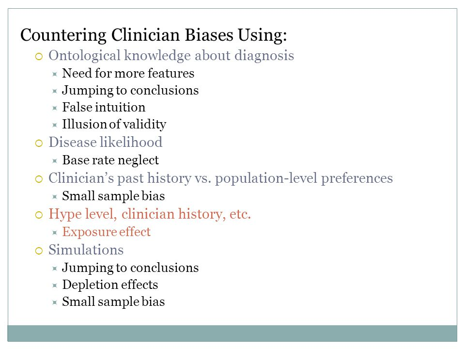 Countering Clinician Biases Using:  Ontological knowledge about diagnosis  Need for more features  Jumping to conclusions  False intuition  Illusion of validity  Disease likelihood  Base rate neglect  Clinician's past history vs.