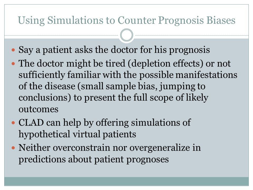 Using Simulations to Counter Prognosis Biases Say a patient asks the doctor for his prognosis The doctor might be tired (depletion effects) or not sufficiently familiar with the possible manifestations of the disease (small sample bias, jumping to conclusions) to present the full scope of likely outcomes CLAD can help by offering simulations of hypothetical virtual patients Neither overconstrain nor overgeneralize in predictions about patient prognoses