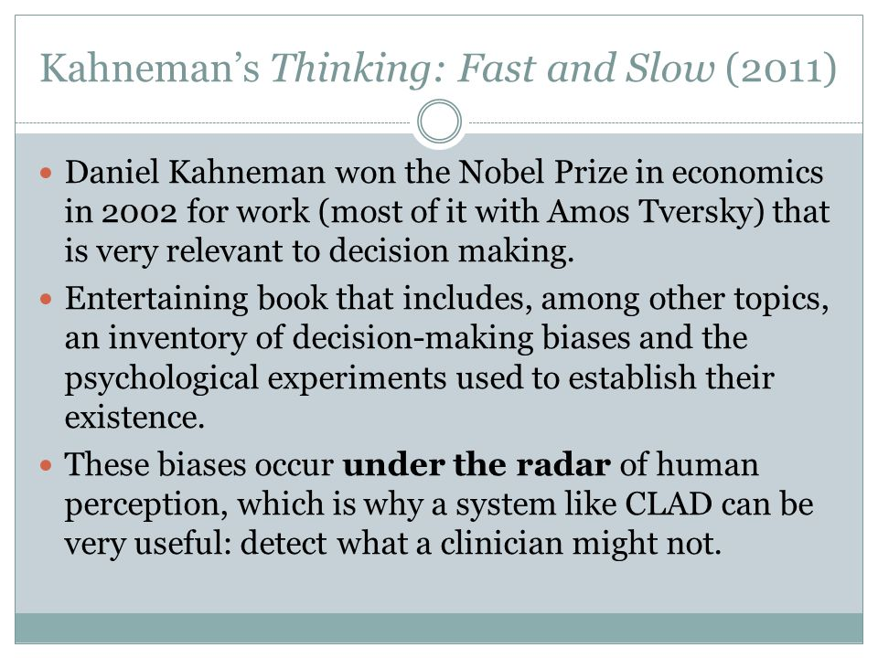 Kahneman's Thinking: Fast and Slow (2011) Daniel Kahneman won the Nobel Prize in economics in 2002 for work (most of it with Amos Tversky) that is very relevant to decision making.