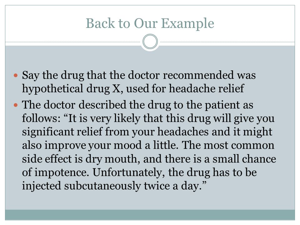 Back to Our Example Say the drug that the doctor recommended was hypothetical drug X, used for headache relief The doctor described the drug to the patient as follows: It is very likely that this drug will give you significant relief from your headaches and it might also improve your mood a little.