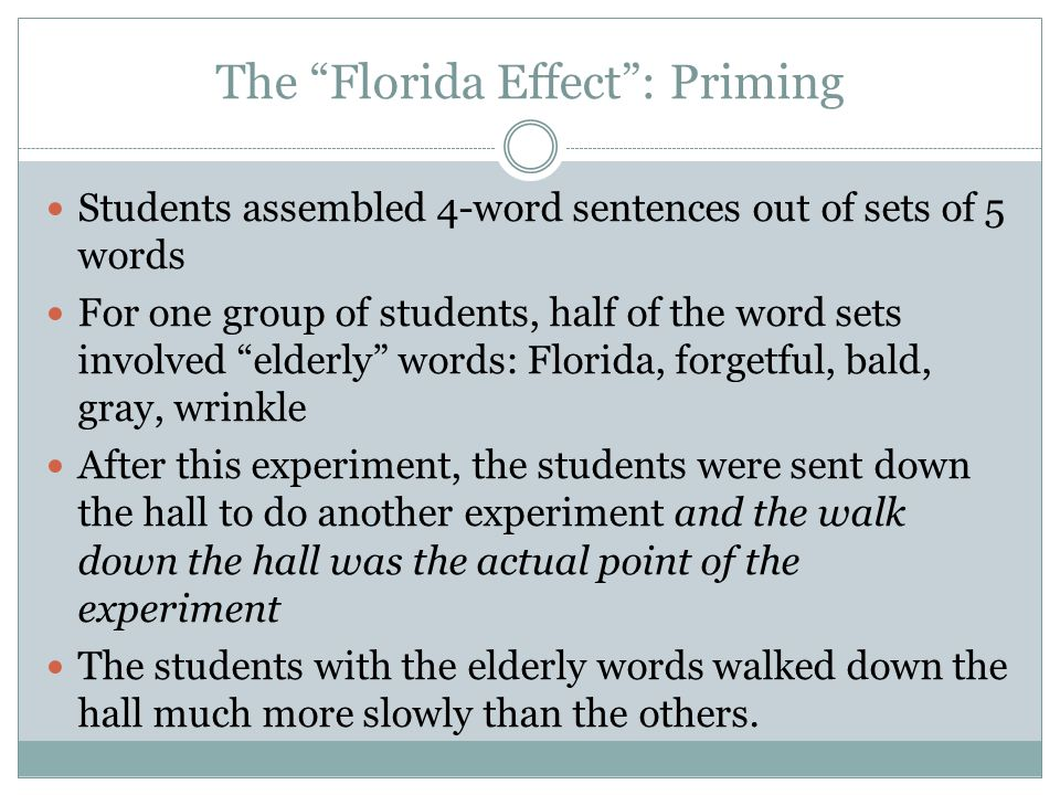The Florida Effect : Priming Students assembled 4-word sentences out of sets of 5 words For one group of students, half of the word sets involved elderly words: Florida, forgetful, bald, gray, wrinkle After this experiment, the students were sent down the hall to do another experiment and the walk down the hall was the actual point of the experiment The students with the elderly words walked down the hall much more slowly than the others.