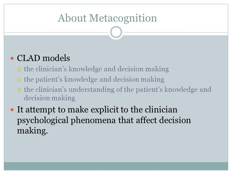 About Metacognition CLAD models  the clinician's knowledge and decision making  the patient's knowledge and decision making  the clinician's understanding of the patient's knowledge and decision making It attempt to make explicit to the clinician psychological phenomena that affect decision making.
