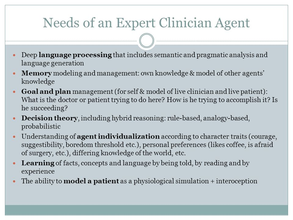 Needs of an Expert Clinician Agent Deep language processing that includes semantic and pragmatic analysis and language generation Memory modeling and management: own knowledge & model of other agents' knowledge Goal and plan management (for self & model of live clinician and live patient): What is the doctor or patient trying to do here.
