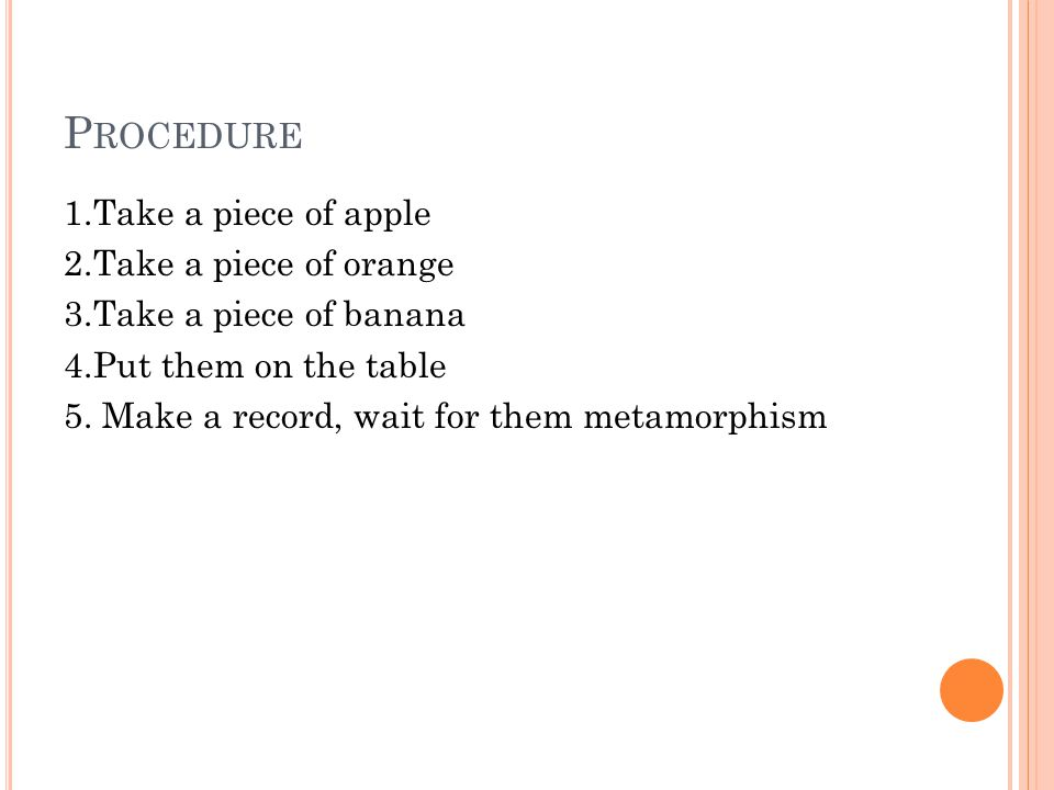 P ROCEDURE 1.Take a piece of apple 2.Take a piece of orange 3.Take a piece of banana 4.Put them on the table 5. Make a record, wait for them metamorph