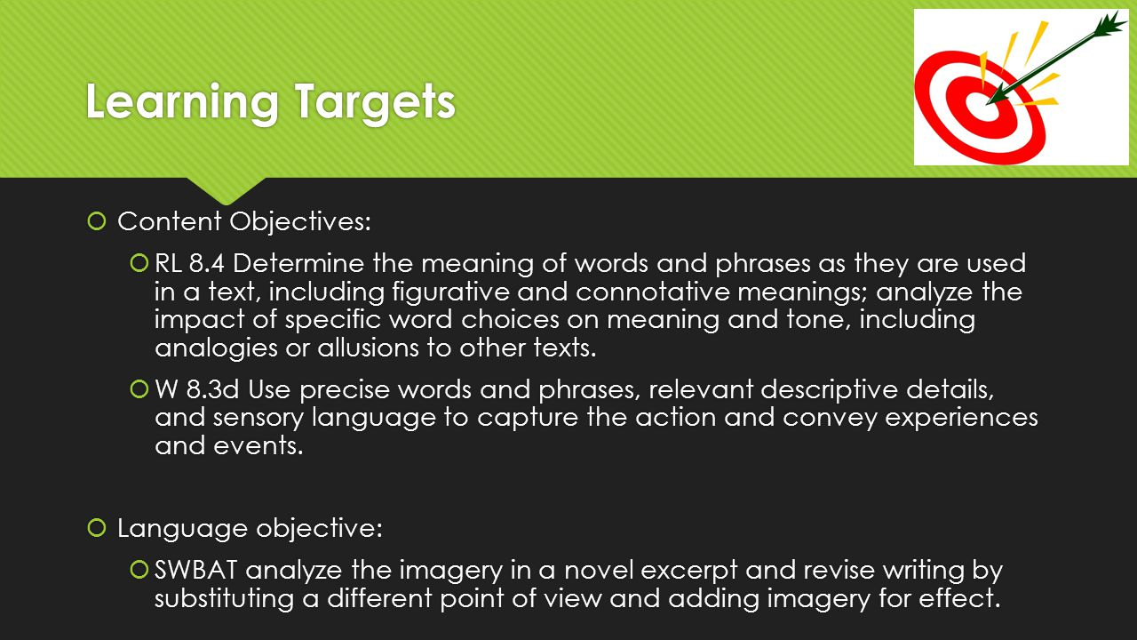 Revisit learning targets  Content Objectives:  RL 8.4 Determine the meaning of words and phrases as they are used in a text, including figurative and connotative meanings; analyze the impact of specific word choices on meaning and tone, including analogies or allusions to other texts.