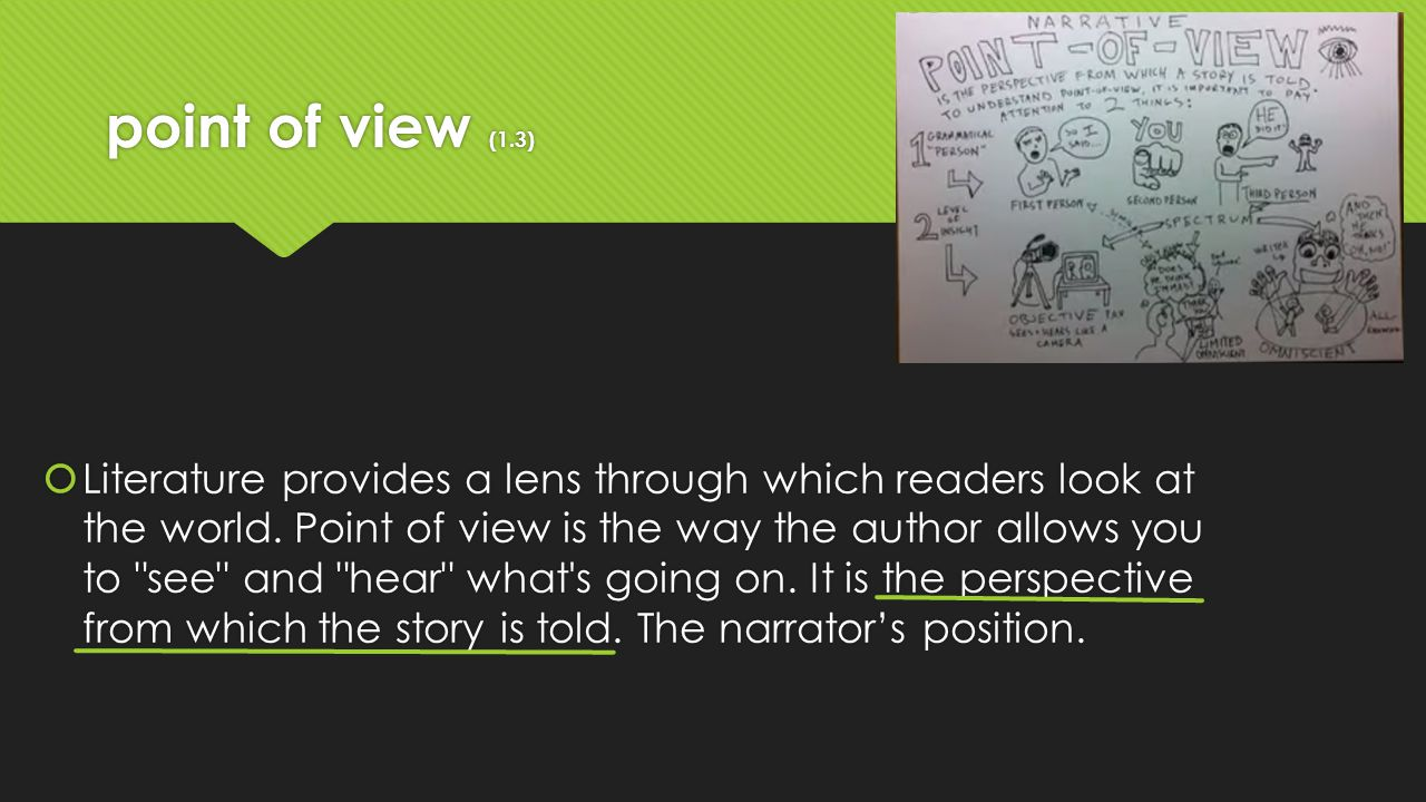 point of view (1.3)  Literature provides a lens through which readers look at the world. Point of view is the way the author allows you to