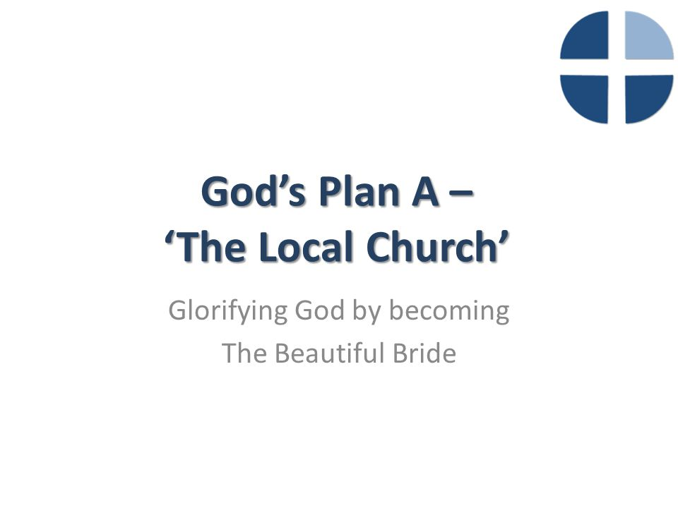 God's Plan A – 'The Local Church' Glorifying God by becoming The Beautiful Bride