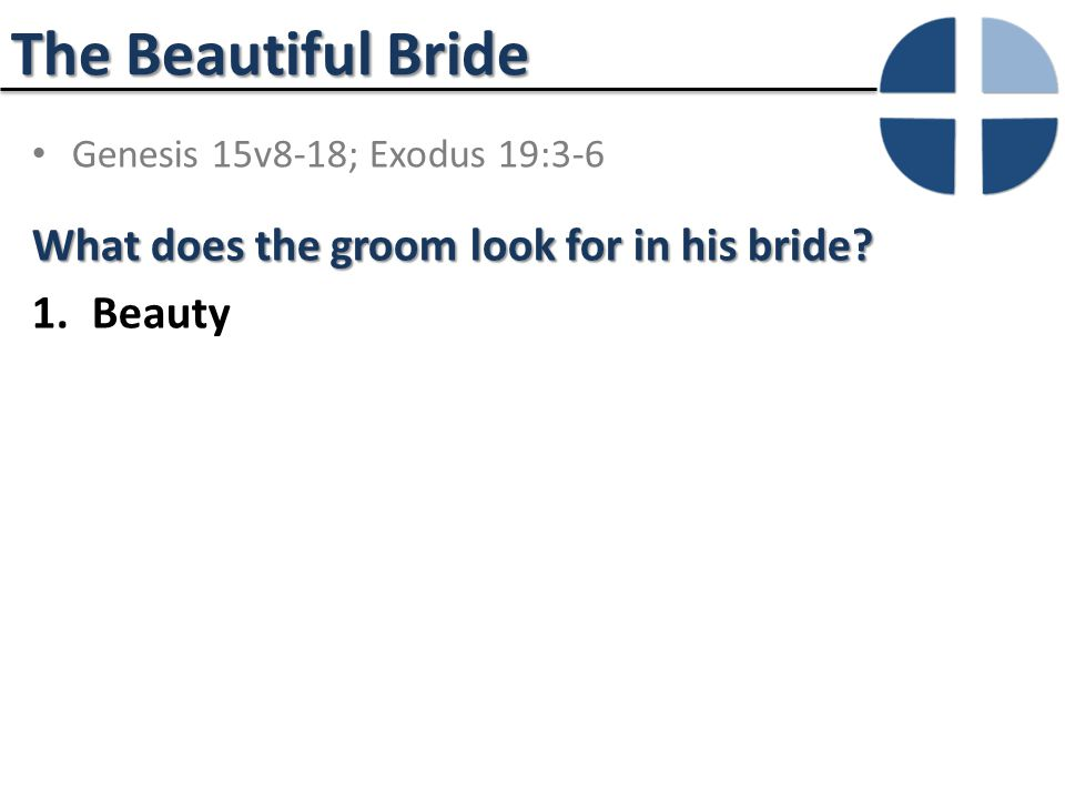 The Beautiful Bride Genesis 15v8-18; Exodus 19:3-6 What does the groom look for in his bride.