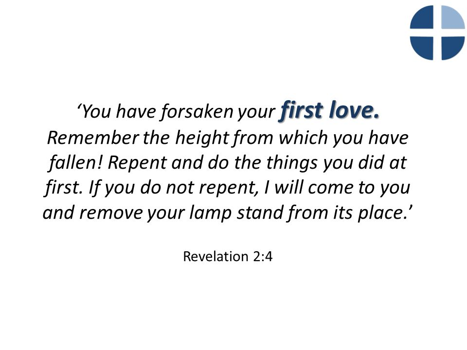 first love. 'You have forsaken your first love. Remember the height from which you have fallen! Repent and do the things you did at first. If you do n
