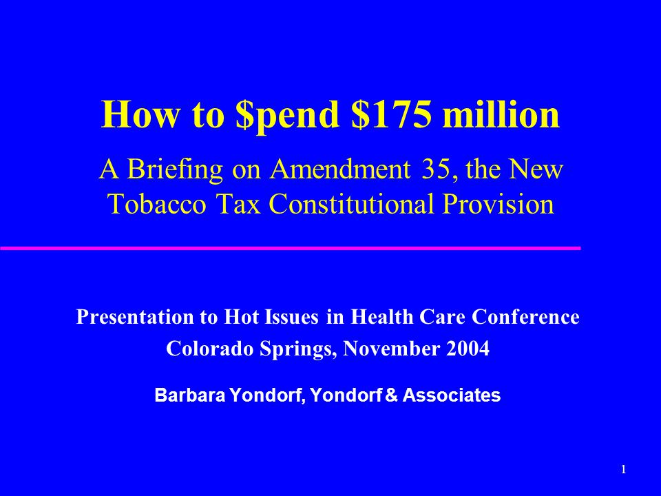 1 How to $pend $175 million A Briefing on Amendment 35, the New Tobacco Tax Constitutional Provision Presentation to Hot Issues in Health Care Confere