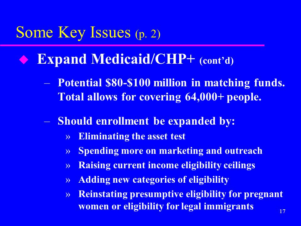 17 Some Key Issues (p. 2) u Expand Medicaid/CHP+ (cont'd) –Potential $80-$100 million in matching funds. Total allows for covering 64,000+ people. –Sh