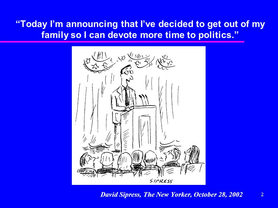 "2 ""Today I'm announcing that I've decided to get out of my family so I can devote more time to politics."" David Sipress, The New Yorker, October 28, 2"