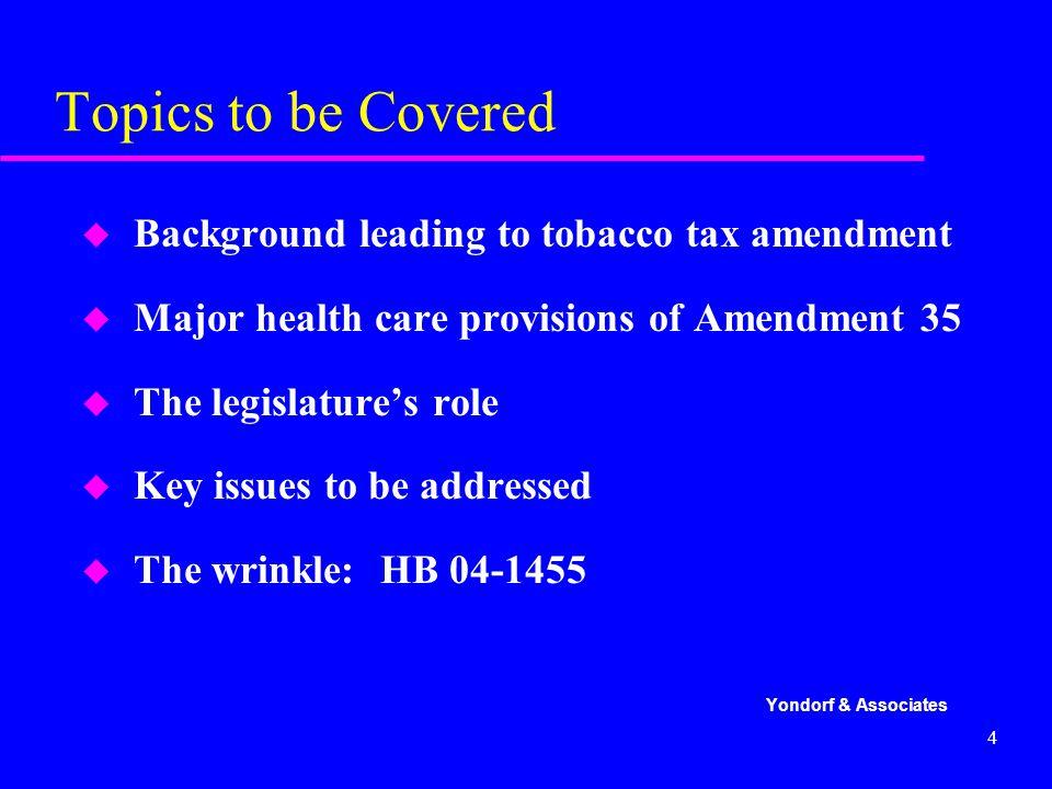 4 Topics to be Covered u Background leading to tobacco tax amendment u Major health care provisions of Amendment 35 u The legislature's role u Key issues to be addressed u The wrinkle: HB 04-1455 Yondorf & Associates