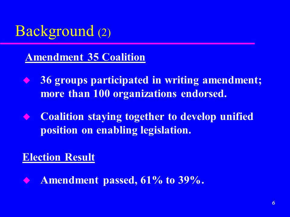 6 Background (2) Amendment 35 Coalition u 36 groups participated in writing amendment; more than 100 organizations endorsed. u Coalition staying toget