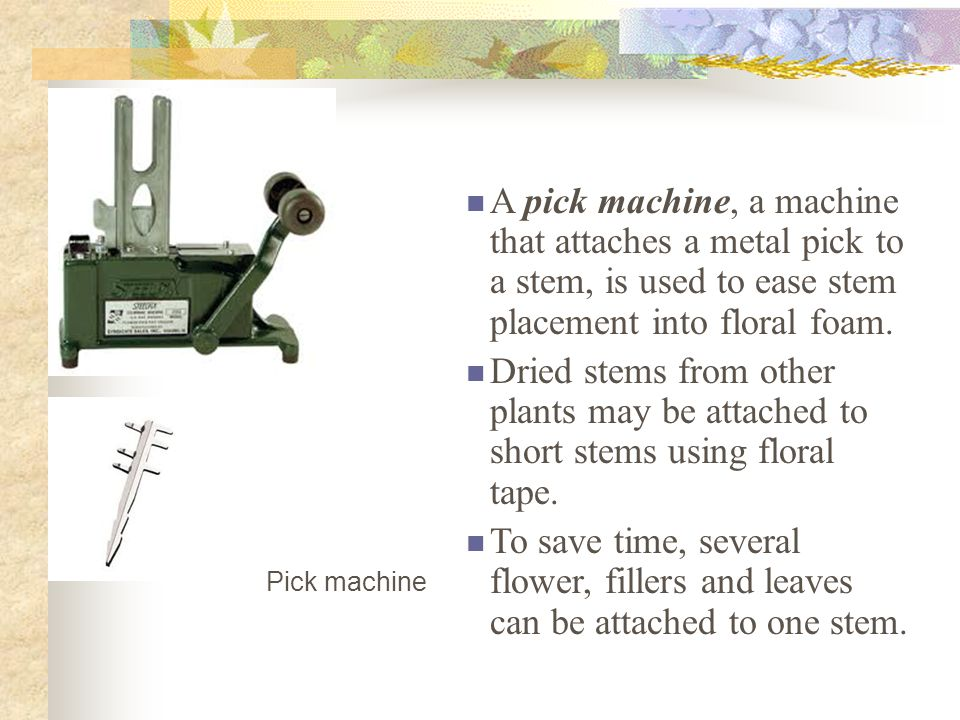 A pick machine, a machine that attaches a metal pick to a stem, is used to ease stem placement into floral foam.
