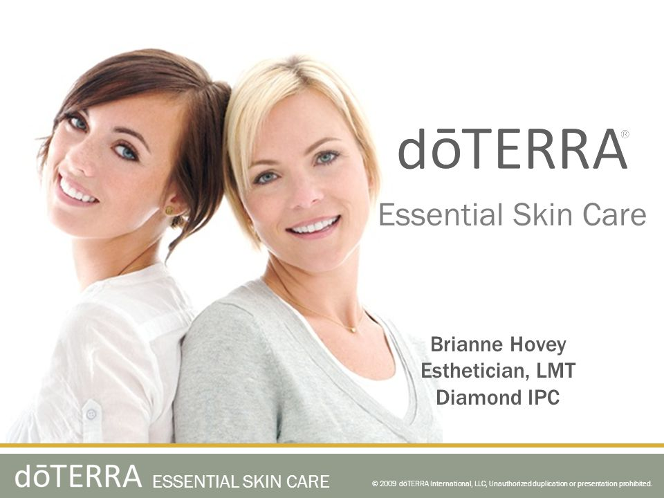 Essential Skin Care and Hair Care A combination of the nature's pure essential oil extracts and the latest advances in skin care scientific development © 2009 dōTERRA International, LLC, Unauthorized duplication or presentation prohibited.