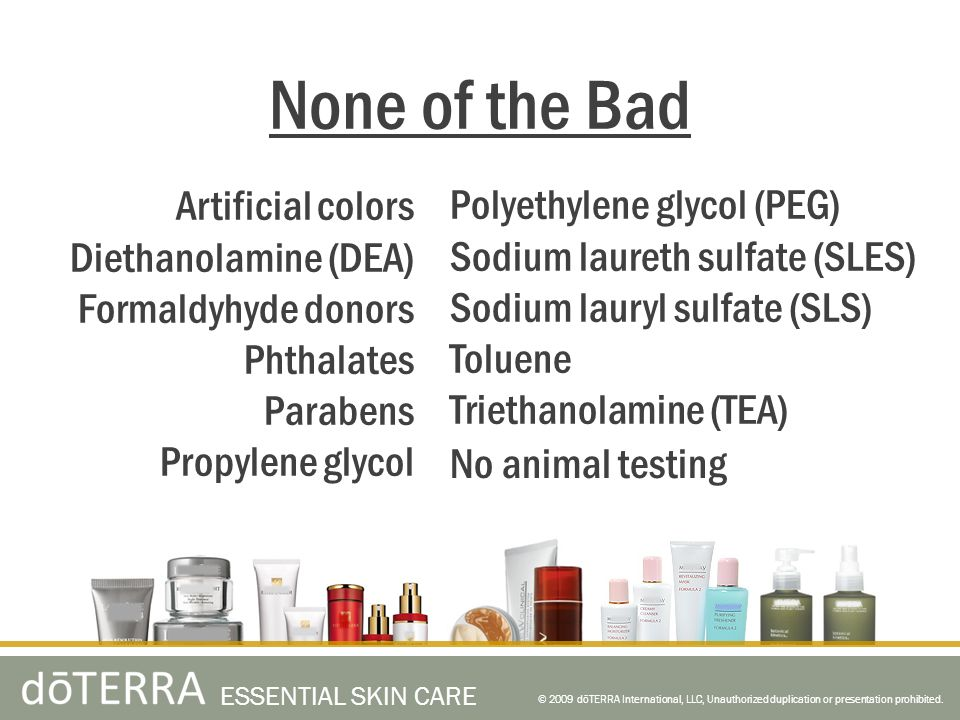 Artificial colors Diethanolamine (DEA) Formaldyhyde donors Phthalates Parabens Propylene glycol None of the Bad © 2009 dōTERRA International, LLC, Unauthorized duplication or presentation prohibited.