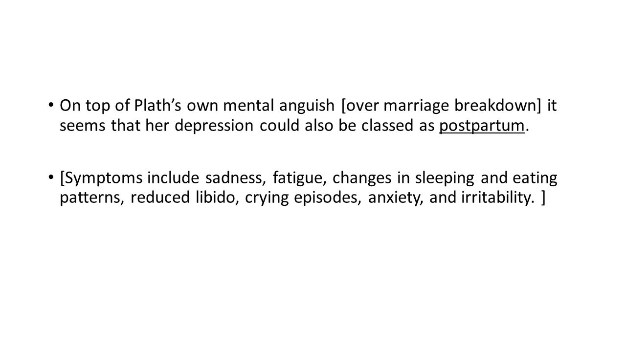 On top of Plath's own mental anguish [over marriage breakdown] it seems that her depression could also be classed as postpartum.