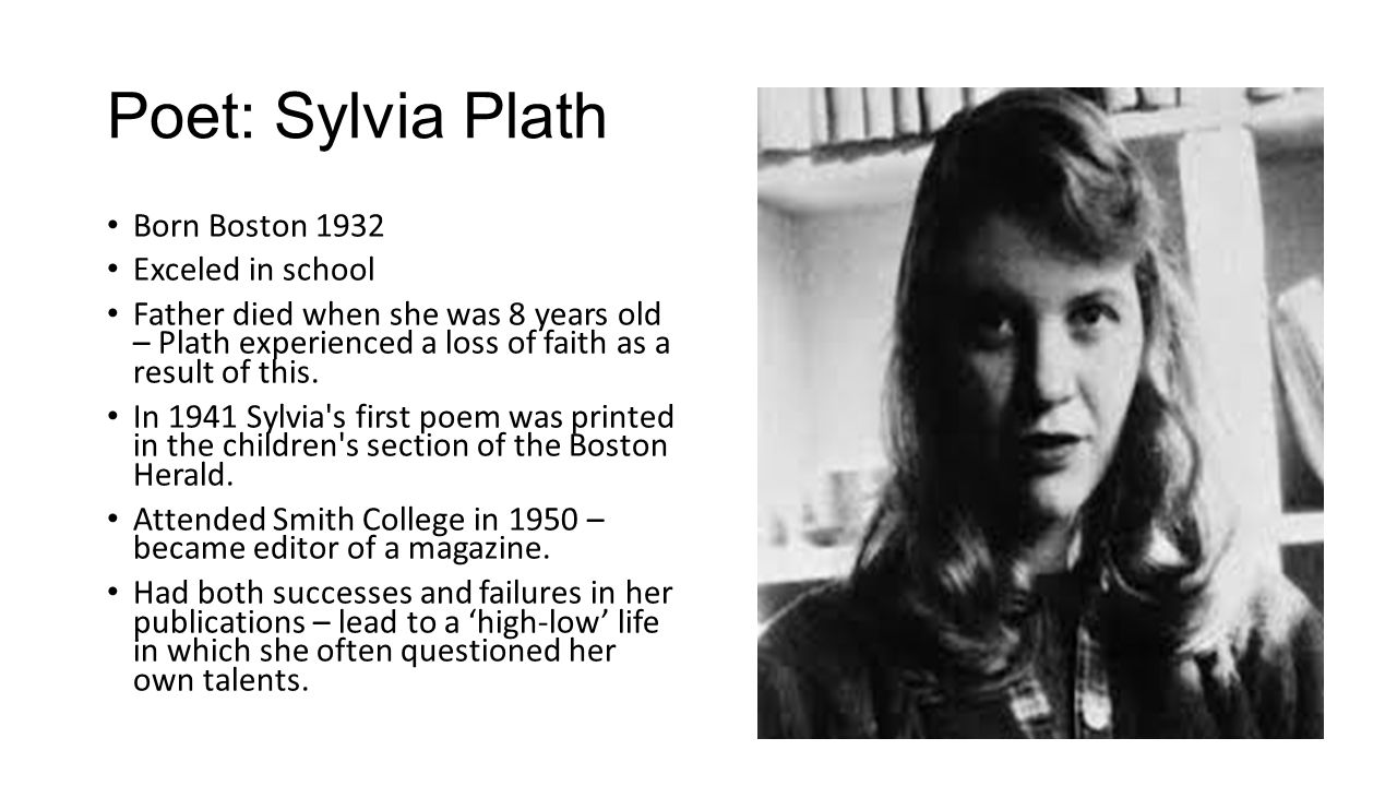 Poet: Sylvia Plath Born Boston 1932 Exceled in school Father died when she was 8 years old – Plath experienced a loss of faith as a result of this.