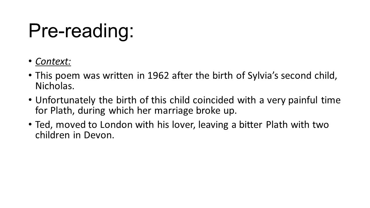 Pre-reading: Context: This poem was written in 1962 after the birth of Sylvia's second child, Nicholas.