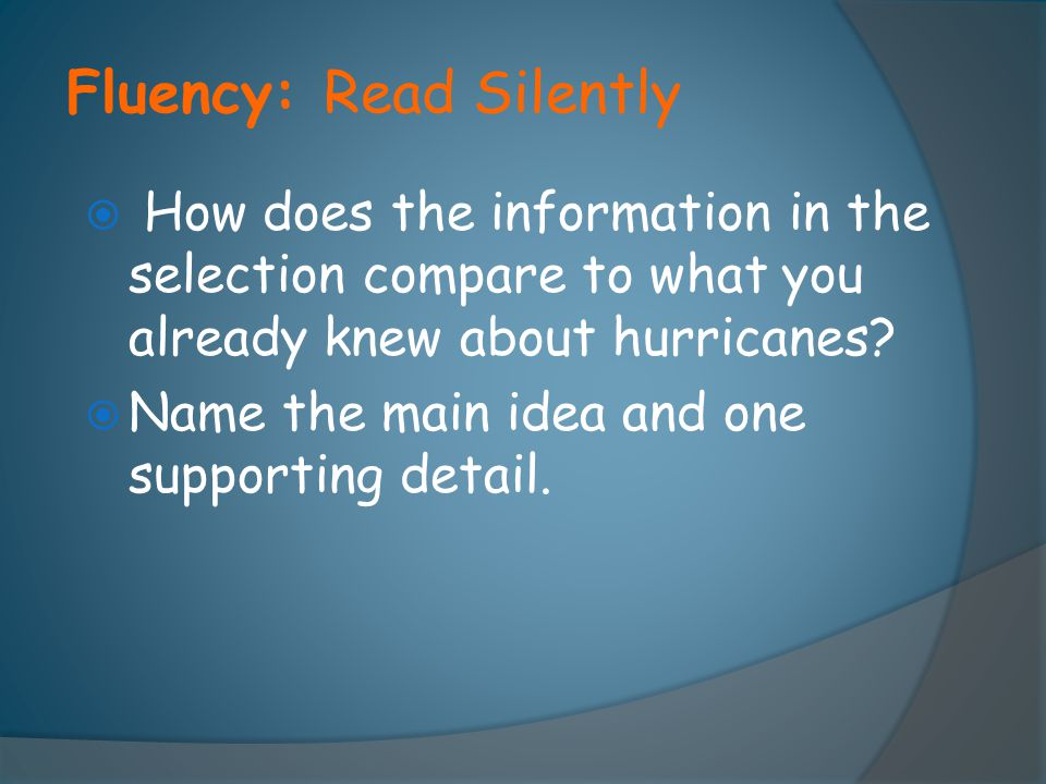 Fluency: Read Silently  How does the information in the selection compare to what you already knew about hurricanes?  Name the main idea and one sup