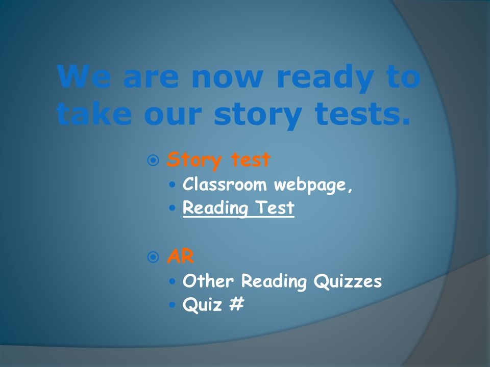 We are now ready to take our story tests.  Story test Classroom webpage, Reading Test  AR Other Reading Quizzes Quiz #