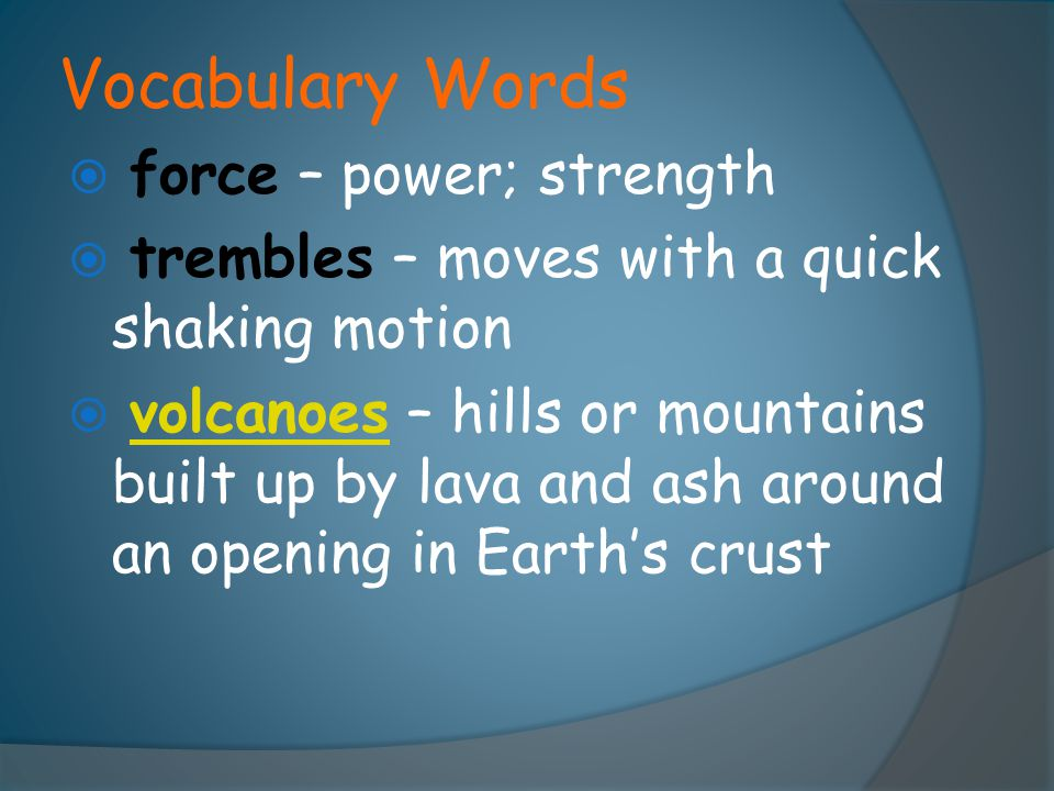  force – power; strength  trembles – moves with a quick shaking motion  volcanoes – hills or mountains built up by lava and ash around an opening i