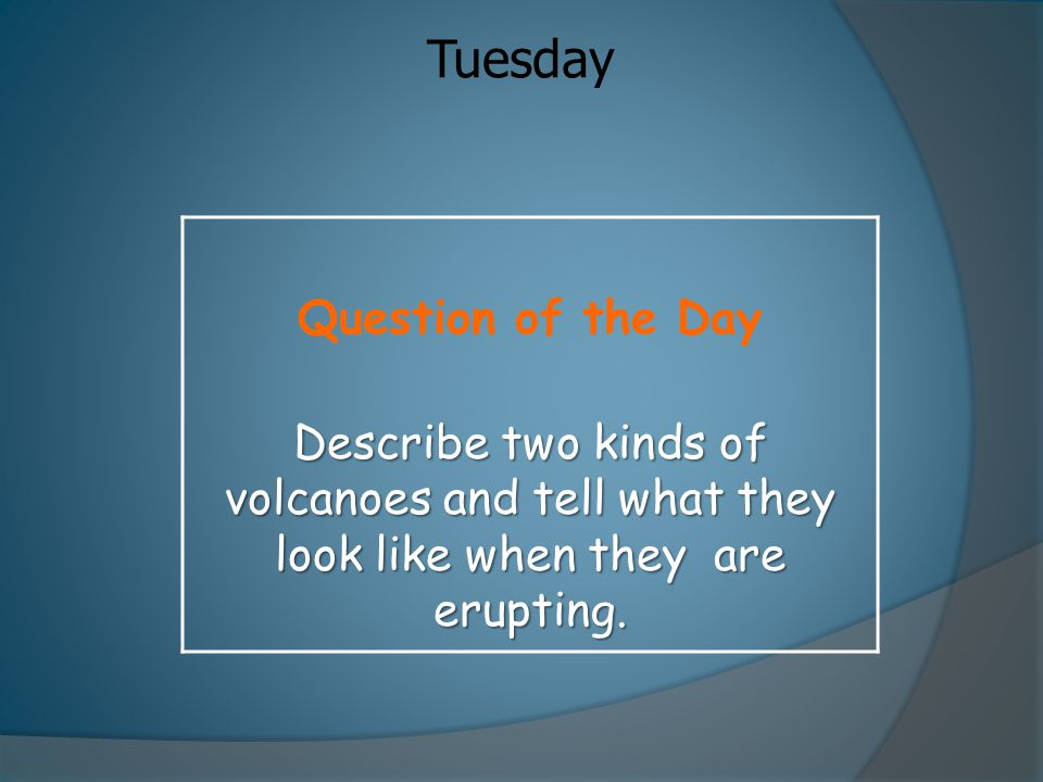 Tuesday Question of the Day Describe two kinds of volcanoes and tell what they look like when they are erupting.