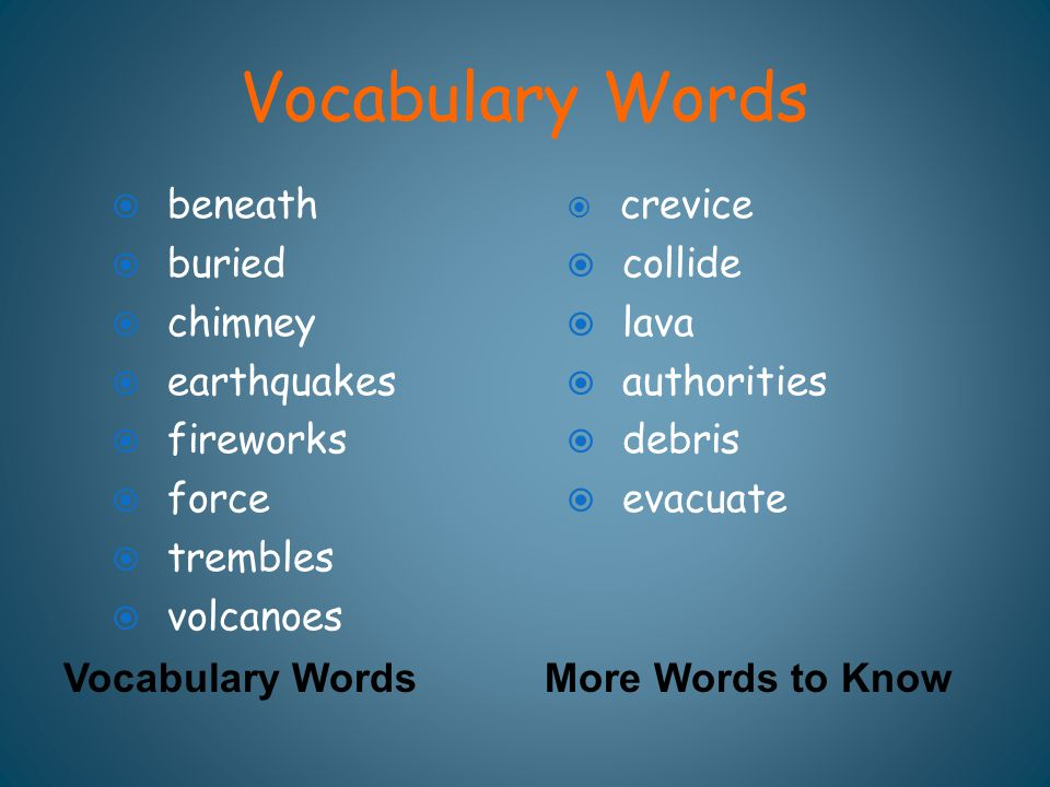 Vocabulary Words More Words to Know  beneath  buried  chimney  earthquakes  fireworks  force  trembles  volcanoes  crevice  collide  lava 