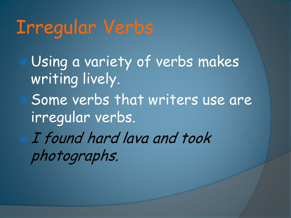 Irregular Verbs  Using a variety of verbs makes writing lively.  Some verbs that writers use are irregular verbs.  I found hard lava and took photo