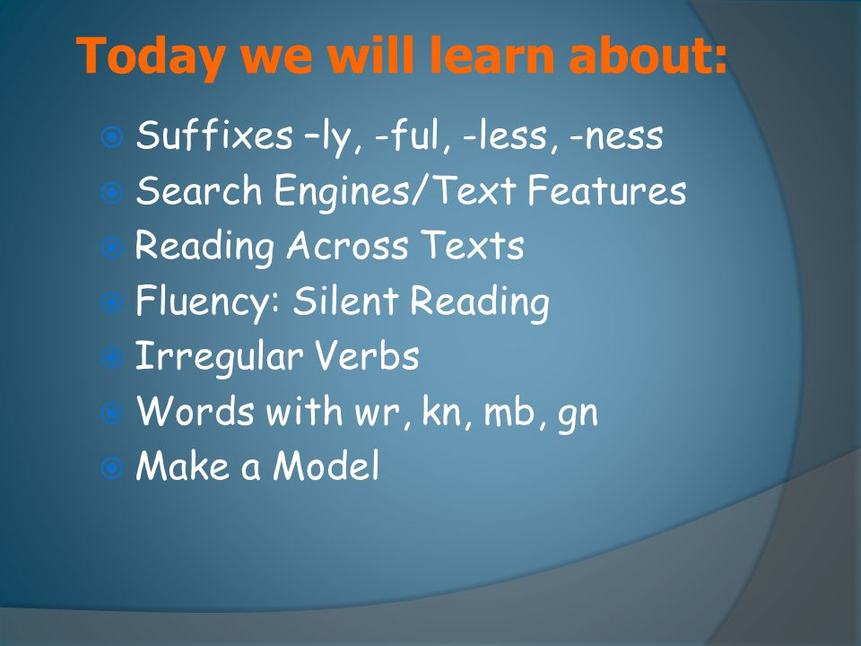 Today we will learn about:  Suffixes –ly, -ful, -less, -ness  Search Engines/Text Features  Reading Across Texts  Fluency: Silent Reading  Irregu