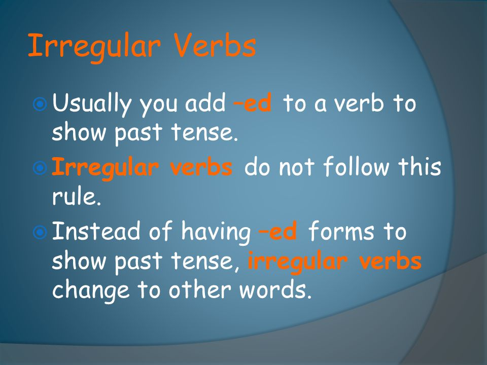 Irregular Verbs  Usually you add –ed to a verb to show past tense.  Irregular verbs do not follow this rule.  Instead of having –ed forms to show p