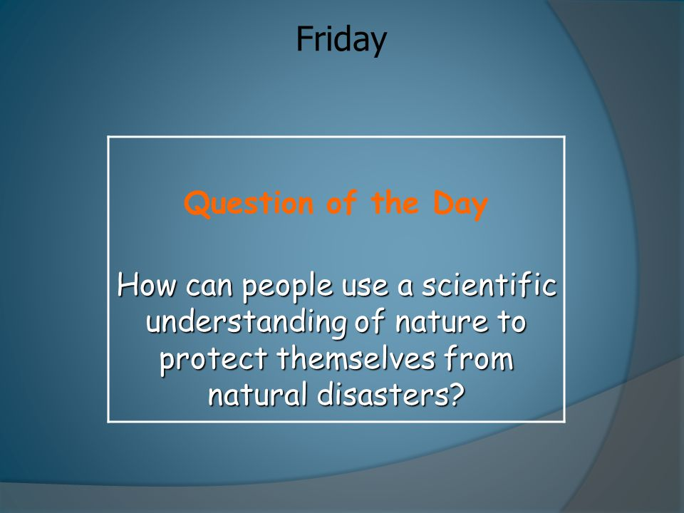 Friday Question of the Day How can people use a scientific understanding of nature to protect themselves from natural disasters?
