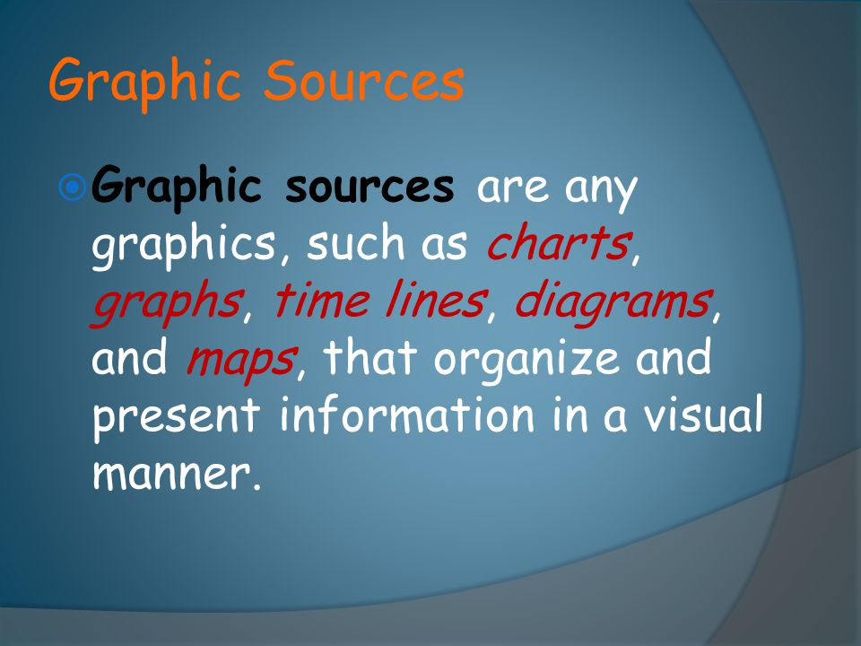 Graphic Sources  Graphic sources are any graphics, such as charts, graphs, time lines, diagrams, and maps, that organize and present information in a