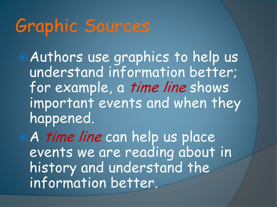 Graphic Sources  Authors use graphics to help us understand information better; for example, a time line shows important events and when they happene