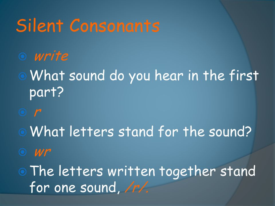 Silent Consonants  write  What sound do you hear in the first part?  r r  What letters stand for the sound?  wr  The letters written together s