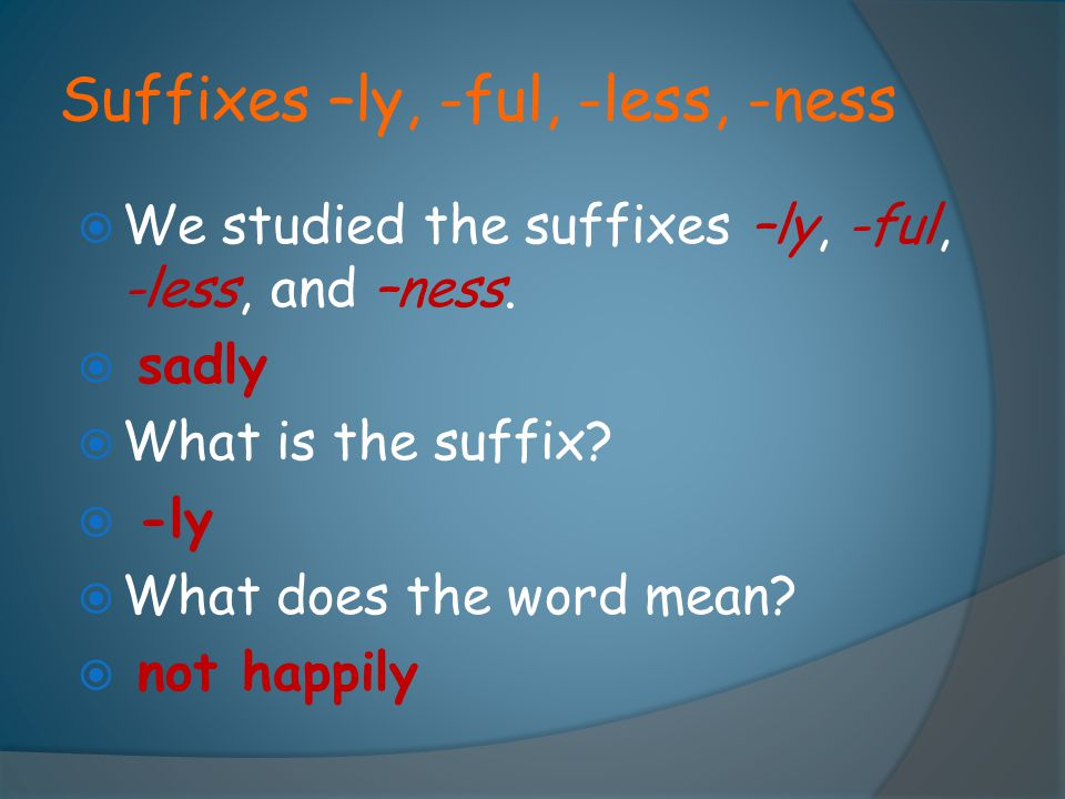 Suffixes –ly, -ful, -less, -ness  We studied the suffixes –ly, -ful, -less, and –ness.  sadly  What is the suffix?  -ly  What does the word mean?