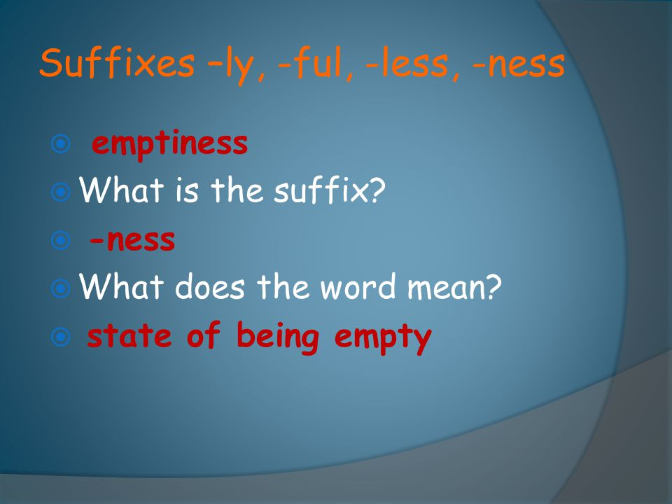 Suffixes –ly, -ful, -less, -ness  emptiness  What is the suffix?  -ness  What does the word mean?  state of being empty