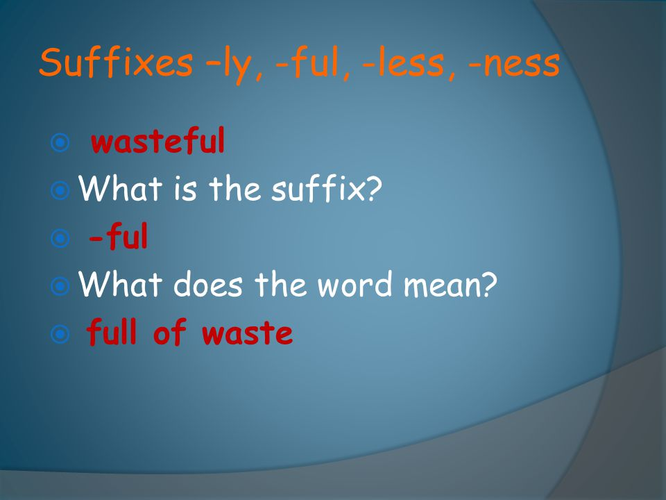 Suffixes –ly, -ful, -less, -ness  wasteful  What is the suffix?  -ful  What does the word mean?  full of waste