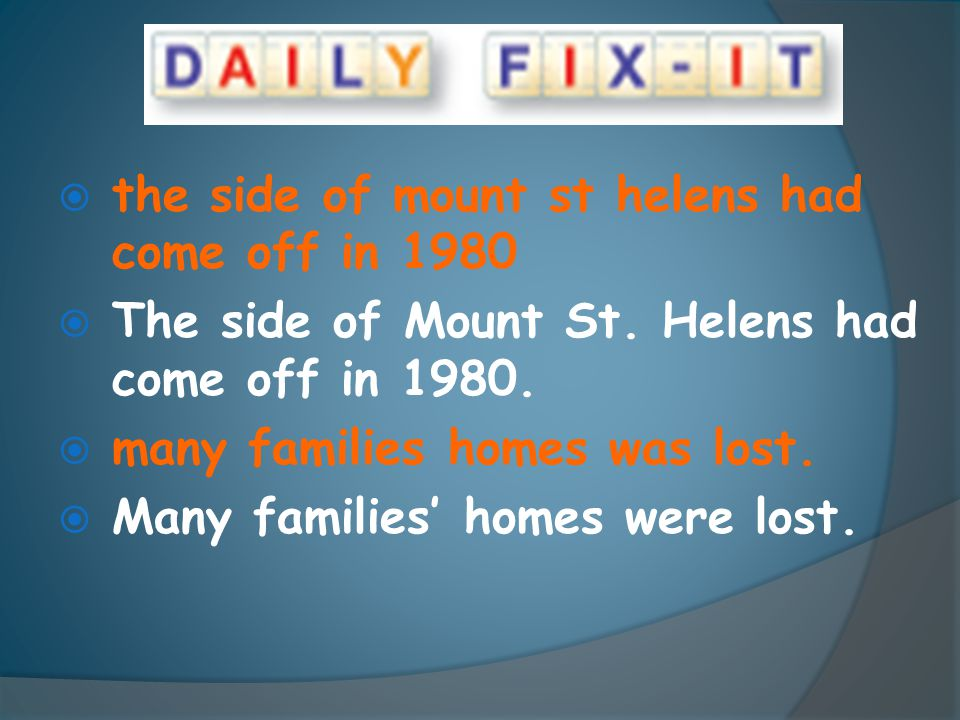  the side of mount st helens had come off in 1980  The side of Mount St. Helens had come off in 1980.  many families homes was lost.  Many familie