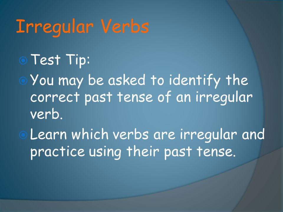 Irregular Verbs  Test Tip:  You may be asked to identify the correct past tense of an irregular verb.  Learn which verbs are irregular and practice