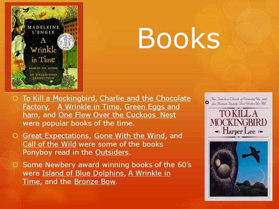 Books  To Kill a Mockingbird, Charlie and the Chocolate Factory, A Wrinkle in Time, Green Eggs and ham, and One Flew Over the Cuckoos Nest were popular books of the time.