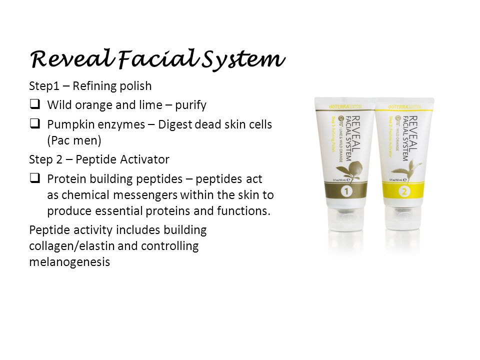 Reveal Facial System Step1 – Refining polish  Wild orange and lime – purify  Pumpkin enzymes – Digest dead skin cells (Pac men) Step 2 – Peptide Activator  Protein building peptides – peptides act as chemical messengers within the skin to produce essential proteins and functions.