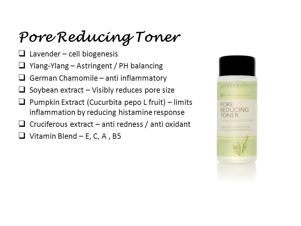 Pore Reducing Toner  Lavender – cell biogenesis  Ylang-Ylang – Astringent / PH balancing  German Chamomile – anti inflammatory  Soybean extract – Visibly reduces pore size  Pumpkin Extract (Cucurbita pepo L fruit) – limits inflammation by reducing histamine response  Cruciferous extract – anti redness / anti oxidant  Vitamin Blend – E, C, A, B5