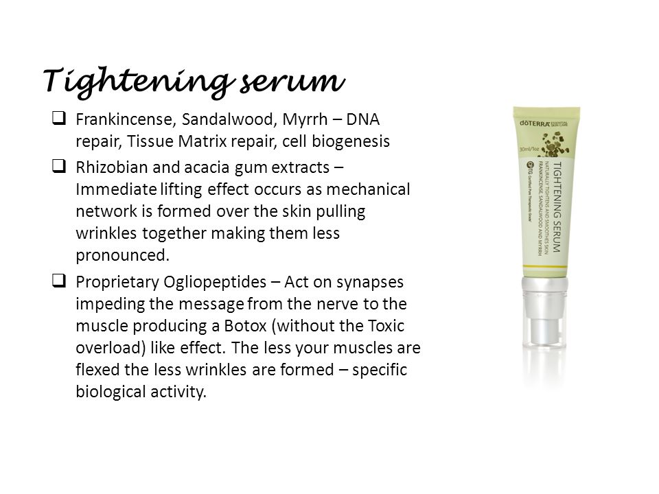 Tightening serum  Frankincense, Sandalwood, Myrrh – DNA repair, Tissue Matrix repair, cell biogenesis  Rhizobian and acacia gum extracts – Immediate lifting effect occurs as mechanical network is formed over the skin pulling wrinkles together making them less pronounced.