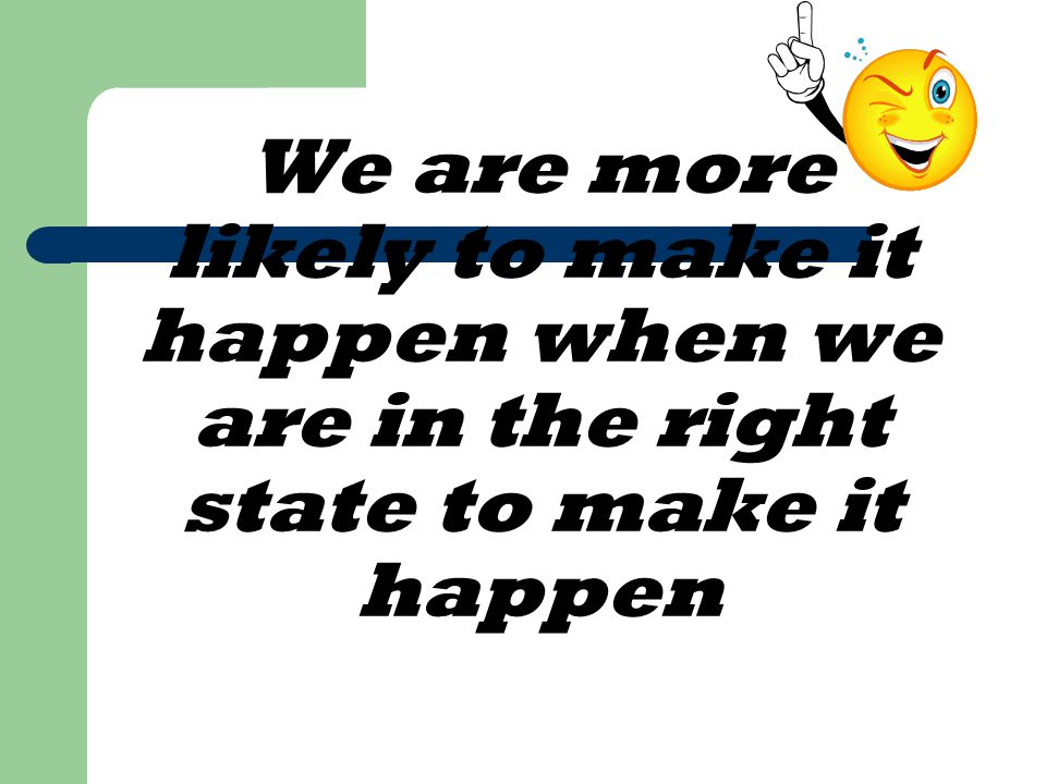 We are more likely to make it happen when we are in the right state to make it happen